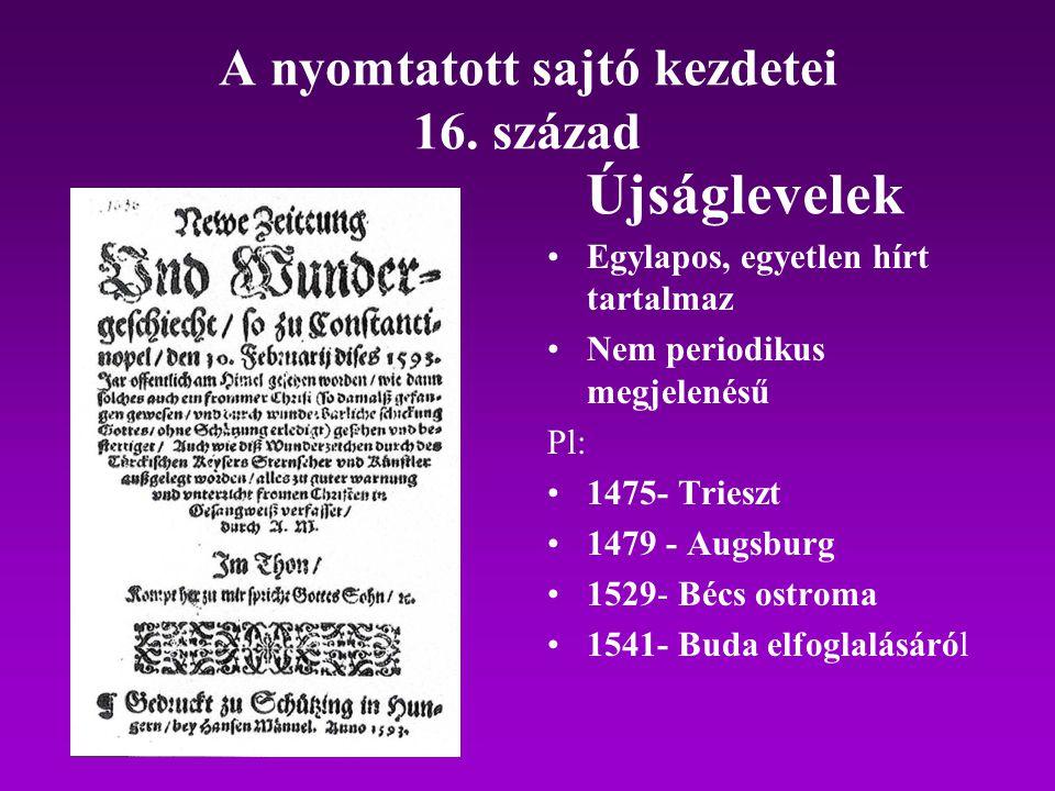 A nyomtatott sajtó kezdetei 16. század Egylapos, egyetlen hírt tartalmaz Nem periodikus megjelenésű Pl: 1475- Trieszt 1479 - Augsburg 1529- Bécs ostro