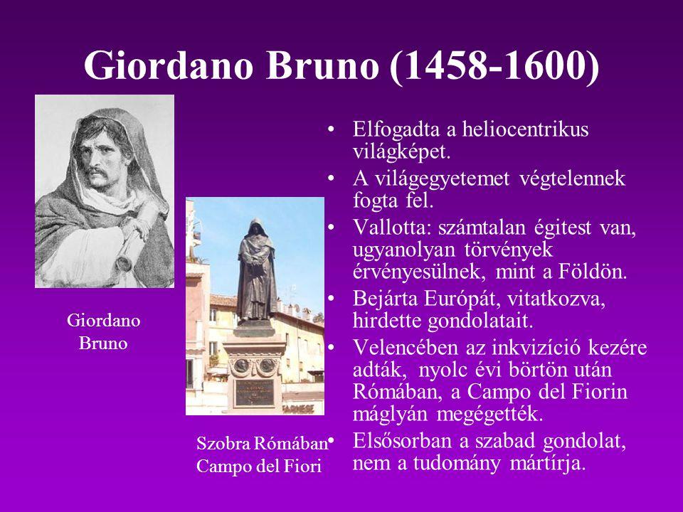 Giordano Bruno (1458-1600) Elfogadta a heliocentrikus világképet. A világegyetemet végtelennek fogta fel. Vallotta: számtalan égitest van, ugyanolyan