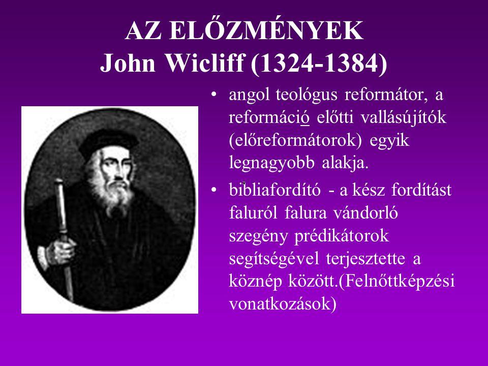 AZ ELŐZMÉNYEK John Wicliff (1324-1384) angol teológus reformátor, a reformáció előtti vallásújítók (előreformátorok) egyik legnagyobb alakja. bibliafo