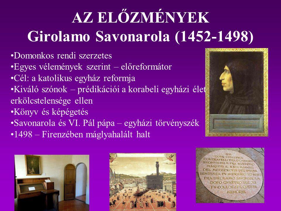 AZ ELŐZMÉNYEK Girolamo Savonarola (1452-1498) Domonkos rendi szerzetes Egyes vélemények szerint – előreformátor Cél: a katolikus egyház reformja Kivál