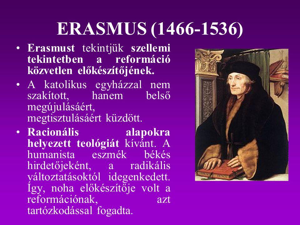 ERASMUS (1466-1536) Erasmust tekintjük szellemi tekintetben a reformáció közvetlen előkészítőjének. A katolikus egyházzal nem szakított, hanem belső m