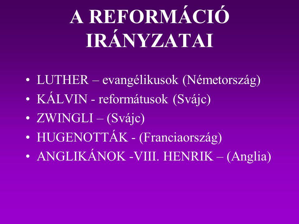 A REFORMÁCIÓ IRÁNYZATAI LUTHER – evangélikusok (Németország) KÁLVIN - reformátusok (Svájc) ZWINGLI – (Svájc) HUGENOTTÁK - (Franciaország) ANGLIKÁNOK -
