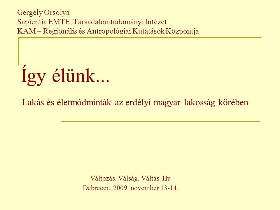 Gergely Orsolya Sapientia EMTE, Társadalomtudományi Intézet KAM – Regionális és Antropológiai Kutatások Központja Így élünk...