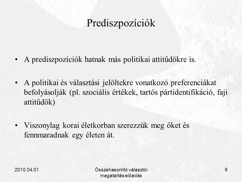 2010.04.01Összehasonlító választói magatartás előadás 9 Prediszpozíciók A prediszpozíciók hatnak más politikai attitűdökre is. A politikai és választá
