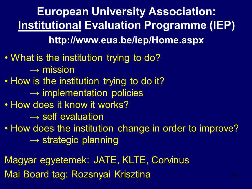 10 European University Association: Institutional Evaluation Programme (IEP) http://www.eua.be/iep/Home.aspx What is the institution trying to do.