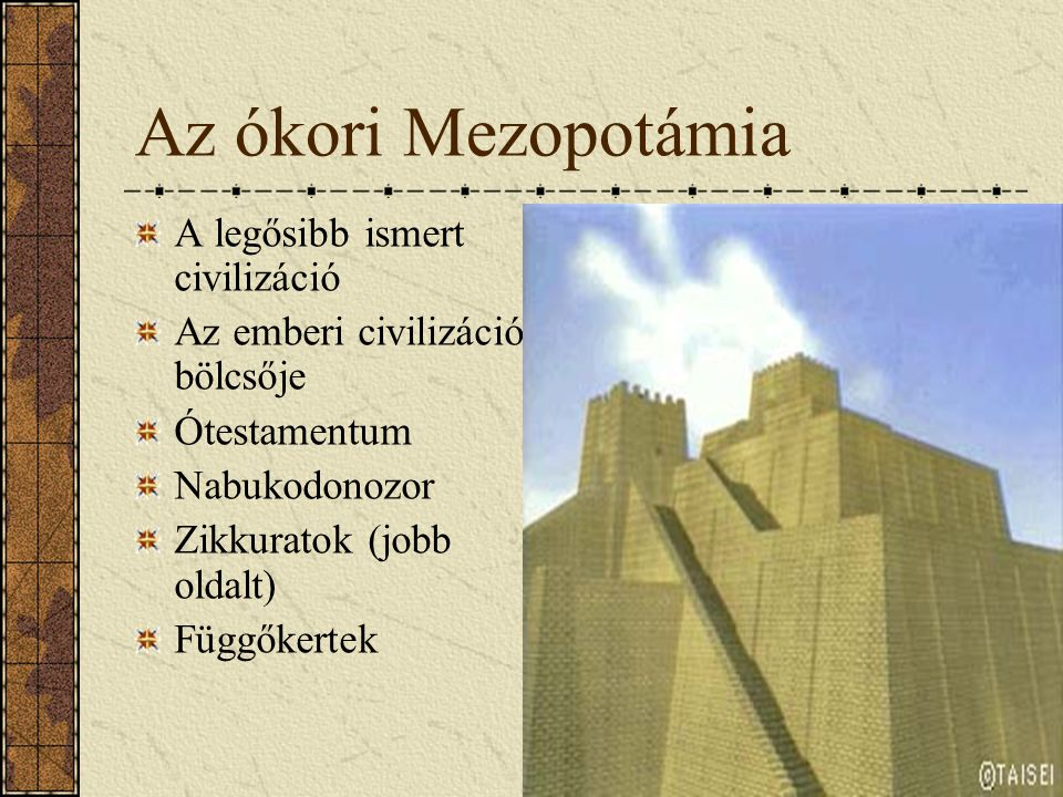 Az ókori Mezopotámia A legősibb ismert civilizáció Az emberi civilizáció bölcsője Ótestamentum Nabukodonozor Zikkuratok (jobb oldalt) Függőkertek