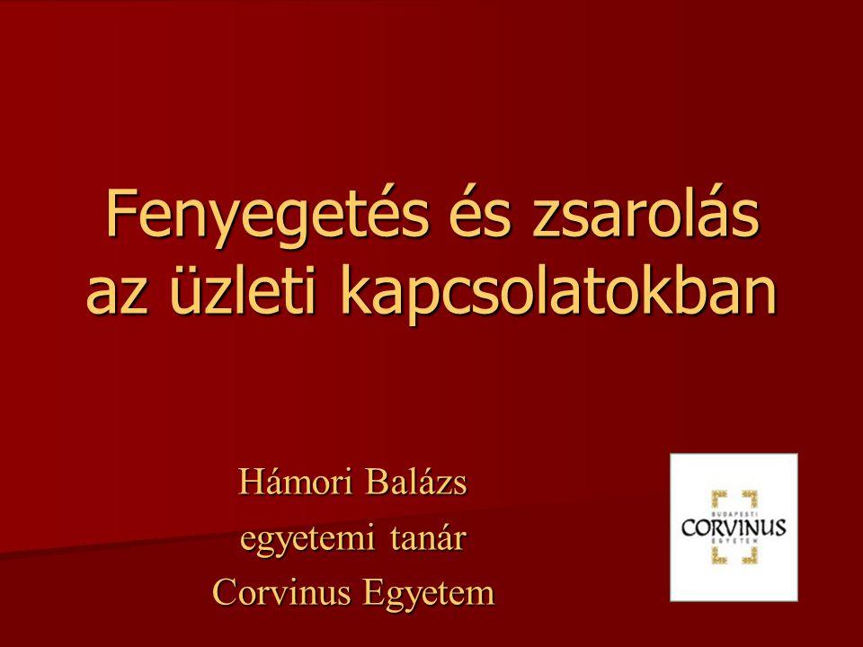 Fenyegetés és zsarolás az üzleti kapcsolatokban Hámori Balázs egyetemi tanár Corvinus Egyetem