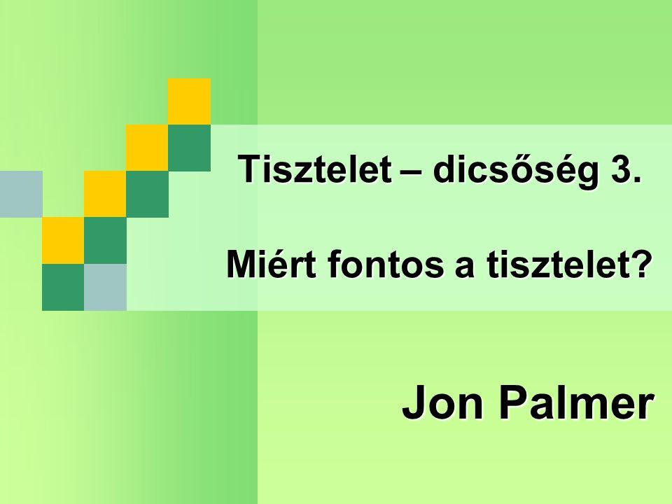 Tisztelet – dicsőség 3. Miért fontos a tisztelet? Jon Palmer