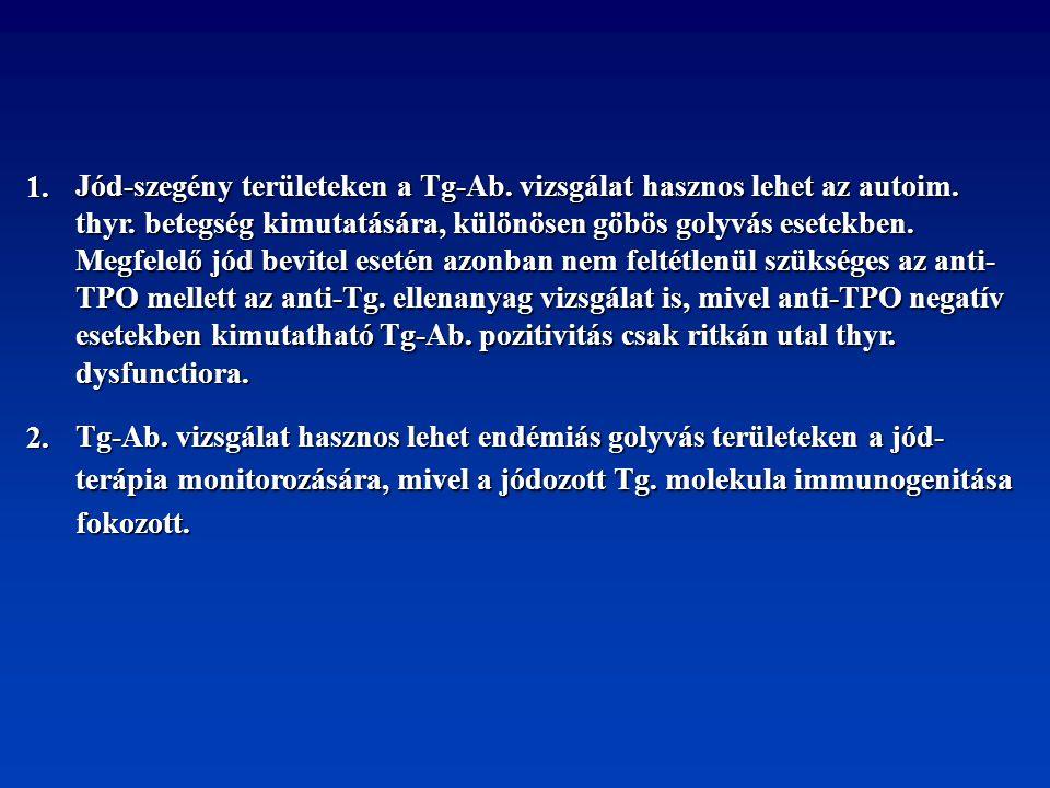 1. Jód-szegény területeken a Tg-Ab. vizsgálat hasznos lehet az autoim. thyr. betegség kimutatására, különösen göbös golyvás esetekben. Megfelelő jód b