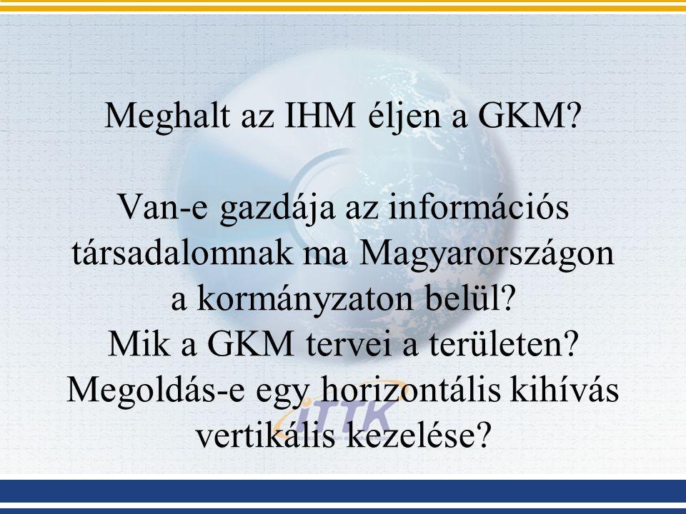 Meghalt az IHM éljen a GKM? Van-e gazdája az információs társadalomnak ma Magyarországon a kormányzaton belül? Mik a GKM tervei a területen? Megoldás-