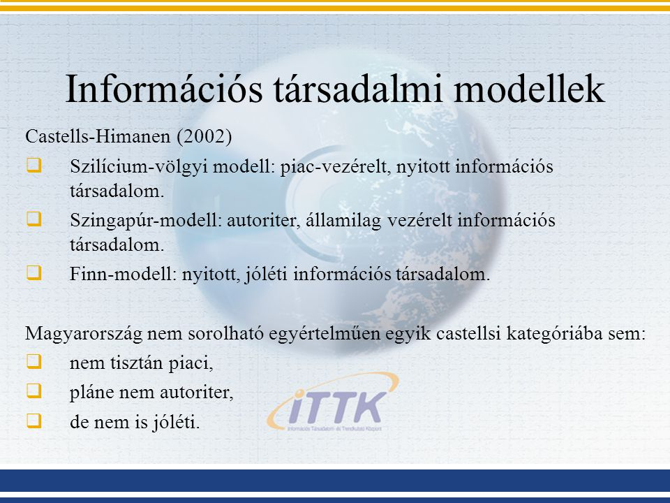 Információs társadalmi modellek Castells-Himanen (2002)  Szilícium-völgyi modell: piac-vezérelt, nyitott információs társadalom.  Szingapúr-modell: