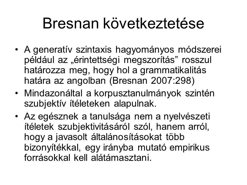"""Bresnan következtetése A generatív szintaxis hagyományos módszerei például az """"érintettségi megszorítás rosszul határozza meg, hogy hol a grammatikalitás határa az angolban (Bresnan 2007:298) Mindazonáltal a korpusztanulmányok szintén szubjektív ítéleteken alapulnak."""