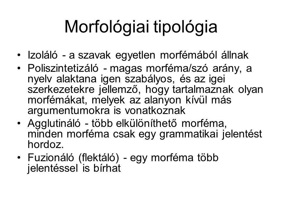 Morfológiai tipológia Izoláló - a szavak egyetlen morfémából állnak Poliszintetizáló - magas morféma/szó arány, a nyelv alaktana igen szabályos, és az igei szerkezetekre jellemző, hogy tartalmaznak olyan morfémákat, melyek az alanyon kívül más argumentumokra is vonatkoznak Agglutináló - több elkülöníthető morféma, minden morféma csak egy grammatikai jelentést hordoz.