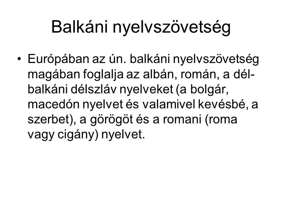Balkáni nyelvszövetség Európában az ún. balkáni nyelvszövetség magában foglalja az albán, román, a dél- balkáni délszláv nyelveket (a bolgár, macedón