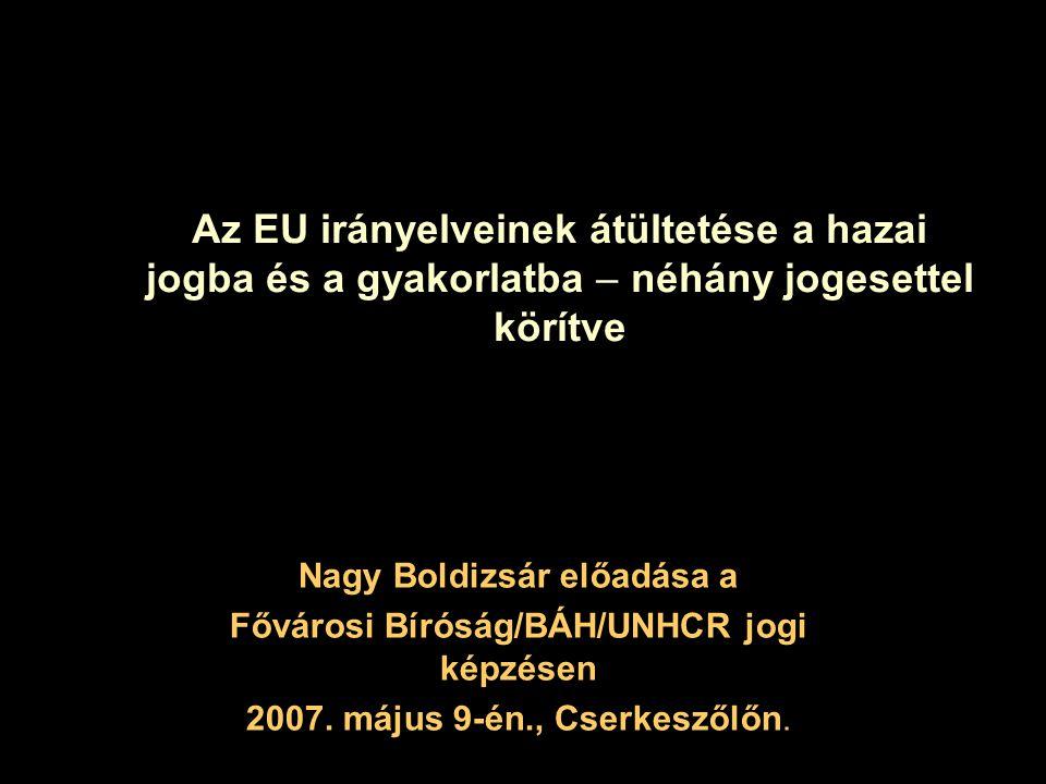 Az EU irányelveinek átültetése a hazai jogba és a gyakorlatba – néhány jogesettel körítve Nagy Boldizsár előadása a Fővárosi Bíróság/BÁH/UNHCR jogi ké