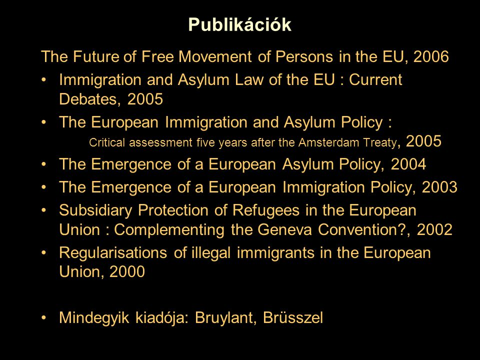 Publikációk The Future of Free Movement of Persons in the EU, 2006 Immigration and Asylum Law of the EU : Current Debates, 2005 The European Immigration and Asylum Policy : Critical assessment five years after the Amsterdam Treaty, 2005 The Emergence of a European Asylum Policy, 2004 The Emergence of a European Immigration Policy, 2003 Subsidiary Protection of Refugees in the European Union : Complementing the Geneva Convention?, 2002 Regularisations of illegal immigrants in the European Union, 2000 Mindegyik kiadója: Bruylant, Brüsszel