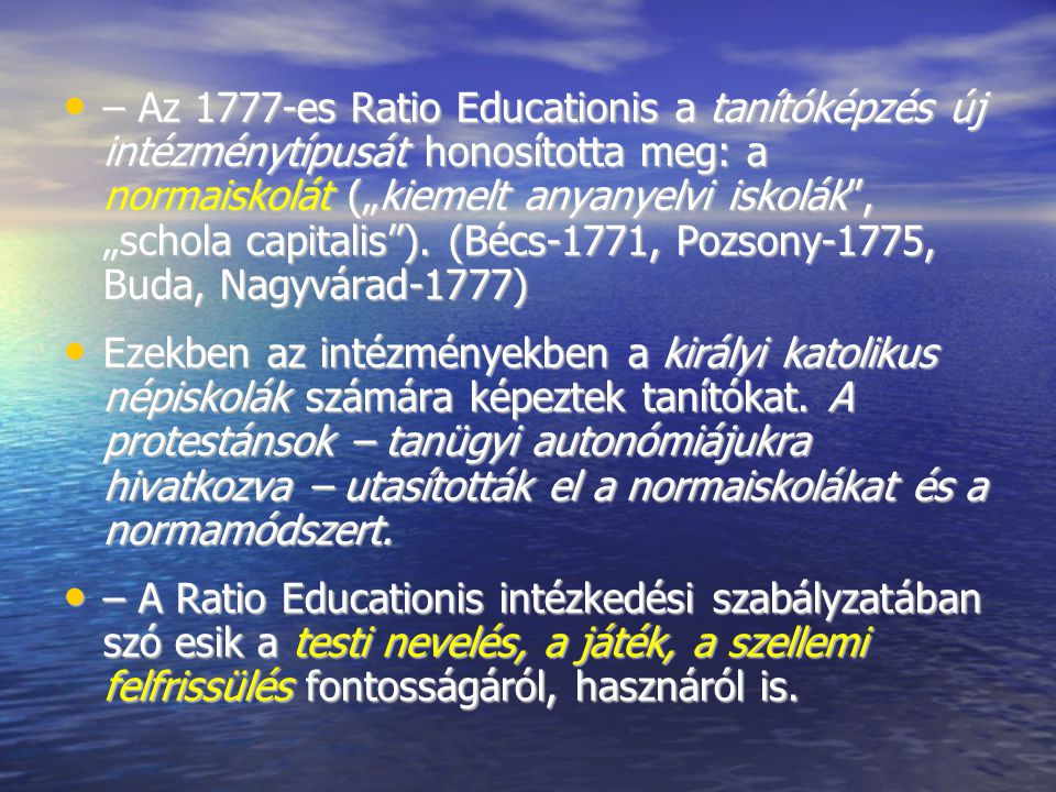 """– Az 1777-es Ratio Educationis a tanítóképzés új intézménytípusát honosította meg: a normaiskolát (""""kiemelt anyanyelvi iskolák"""", """"schola capitalis"""")."""