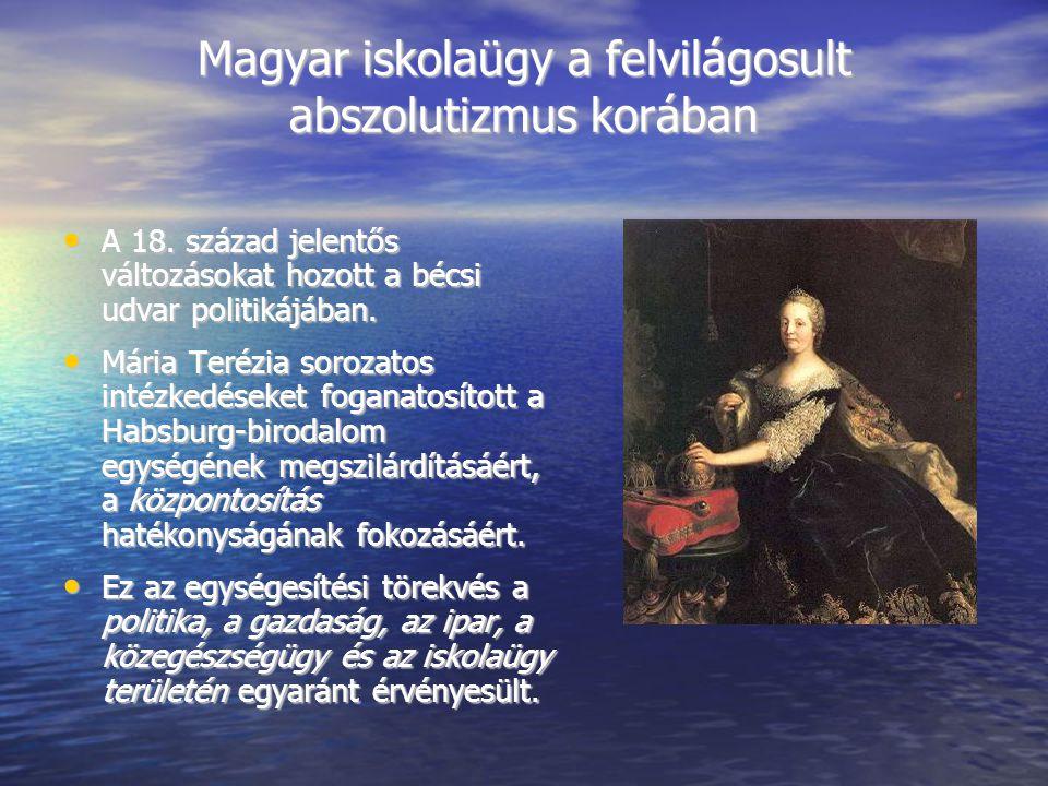Magyar iskolaügy a felvilágosult abszolutizmus korában A 18. század jelentős változásokat hozott a bécsi udvar politikájában. A 18. század jelentős vá