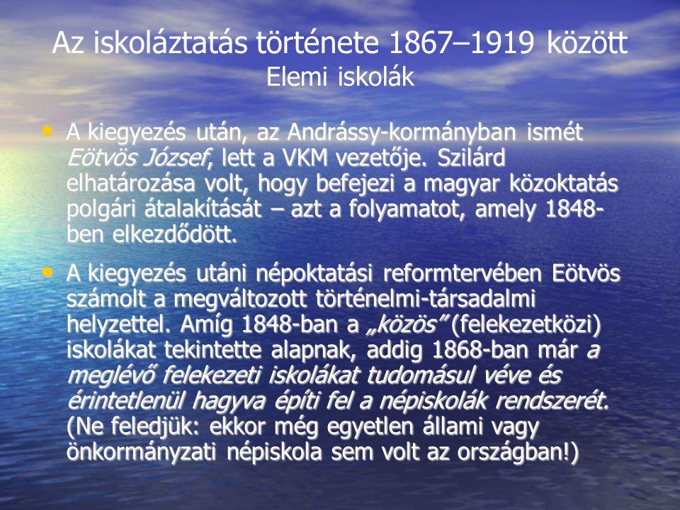 Az iskoláztatás története 1867–1919 között Elemi iskolák A kiegyezés után, az Andrássy-kormányban ismét Eötvös József, lett a VKM vezetője.