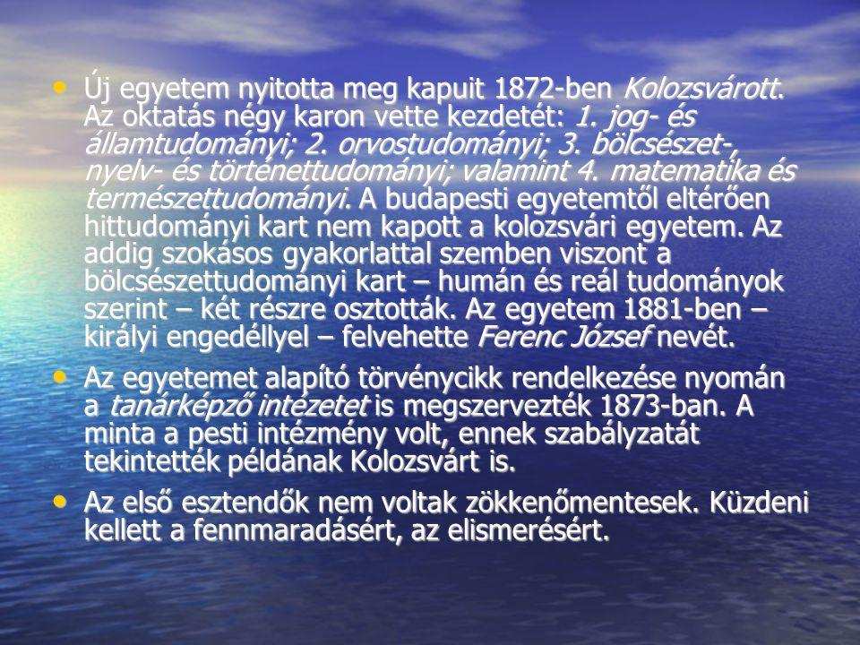 Új egyetem nyitotta meg kapuit 1872-ben Kolozsvárott. Az oktatás négy karon vette kezdetét: 1. jog- és államtudományi; 2. orvostudományi; 3. bölcsésze