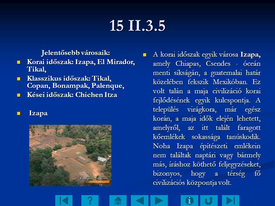 15 II.3.5 Jelentősebb városaik: Korai időszak: Izapa, El Mirador, Tikal, Korai időszak: Izapa, El Mirador, Tikal, Klasszikus időszak: Tikal, Copan, Bo