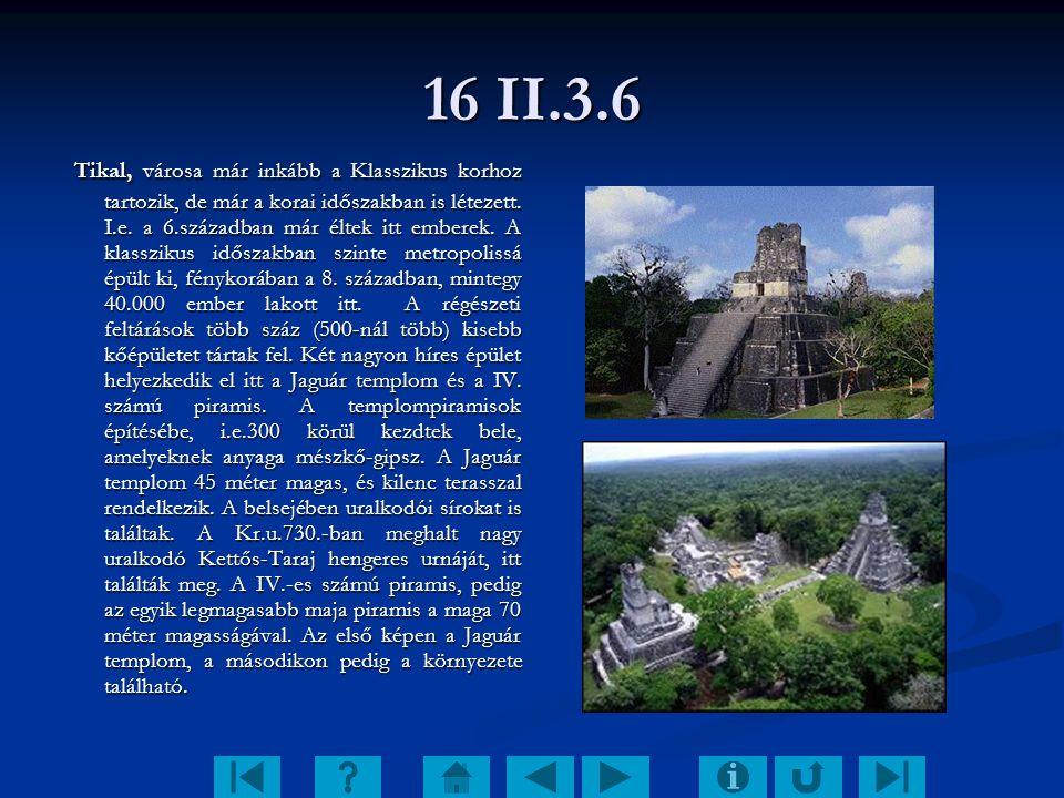 16 II.3.6 Tikal, városa már inkább a Klasszikus korhoz tartozik, de már a korai időszakban is létezett. I.e. a 6.században már éltek itt emberek. A kl