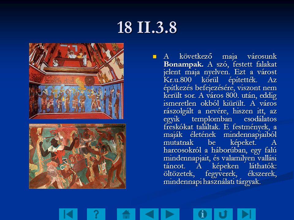 18 II.3.8 A következő maja városunk Bonampak. A szó, festett falakat jelent maja nyelven. Ezt a várost Kr.u.800 körül építették. Az építkezés befejezé