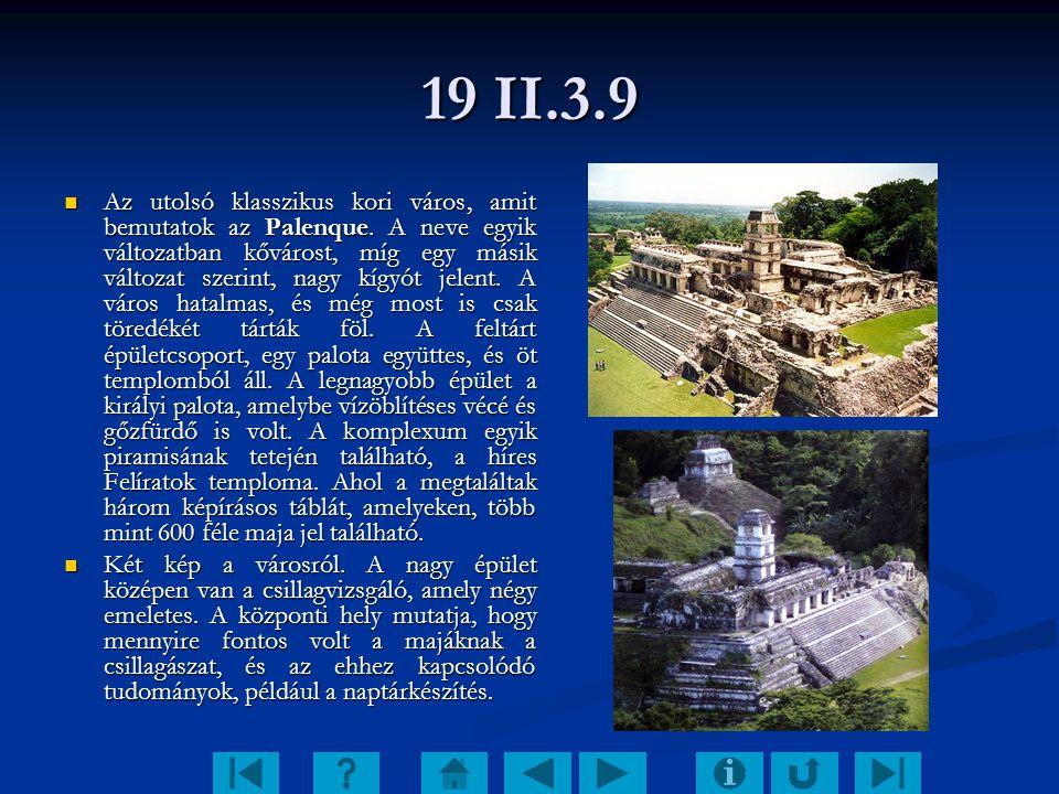 19 II.3.9 Az utolsó klasszikus kori város, amit bemutatok az Palenque. A neve egyik változatban kővárost, míg egy másik változat szerint, nagy kígyót
