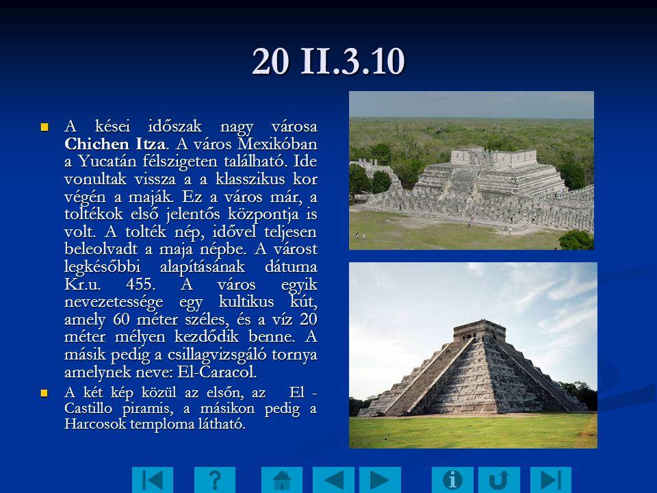 20 II.3.10 A kései időszak nagy városa Chichen Itza. A város Mexikóban a Yucatán félszigeten található. Ide vonultak vissza a a klasszikus kor végén a