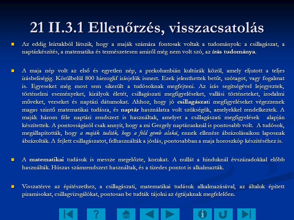21 II.3.1 Ellenőrzés, visszacsatolás Az eddig leírtakból látszik, hogy a maják számára fontosak voltak a tudományok: a csillagászat, a naptárkészítés,