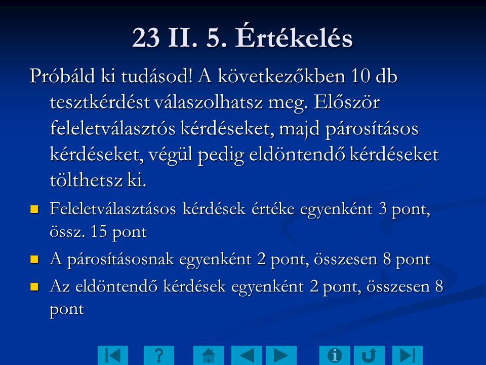 23 II. 5. Értékelés Próbáld ki tudásod! A következőkben 10 db tesztkérdést válaszolhatsz meg. Először feleletválasztós kérdéseket, majd párosításos ké