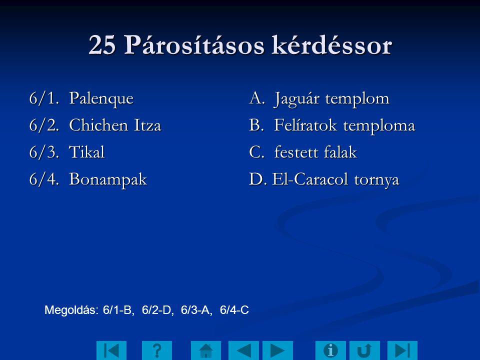 25 Párosításos kérdéssor 6/1. Palenque 6/2. Chichen Itza 6/3. Tikal 6/4. Bonampak A. Jaguár templom B. Felíratok temploma C. festett falak D. El-Carac