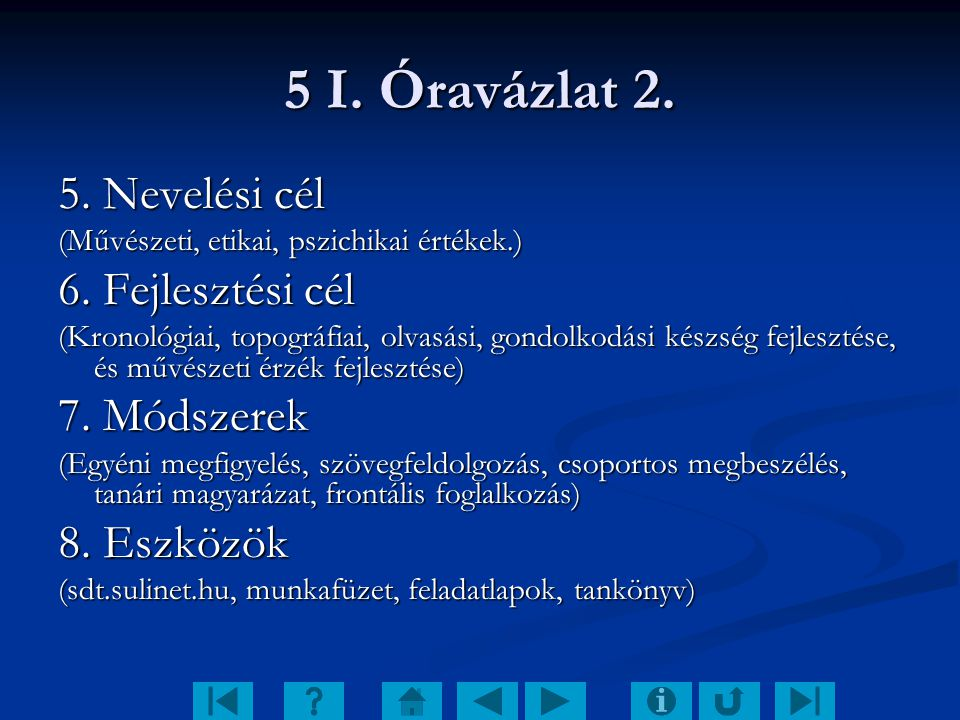 5 I. Óravázlat 2. 5. Nevelési cél (Művészeti, etikai, pszichikai értékek.) 6. Fejlesztési cél (Kronológiai, topográfiai, olvasási, gondolkodási készsé