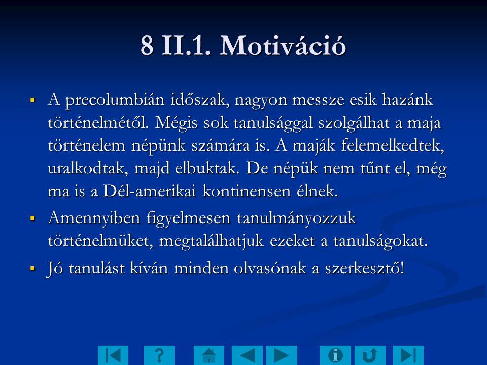 8 II.1. Motiváció  A precolumbián időszak, nagyon messze esik hazánk történelmétől. Mégis sok tanulsággal szolgálhat a maja történelem népünk számára