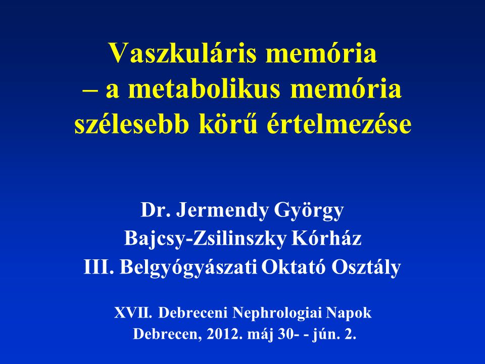 Vaszkuláris memória – a metabolikus memória szélesebb körű értelmezése Dr. Jermendy György Bajcsy-Zsilinszky Kórház III. Belgyógyászati Oktató Osztály