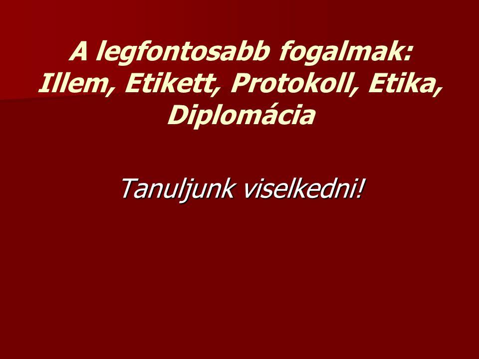 A legfontosabb fogalmak: Illem, Etikett, Protokoll, Etika, Diplomácia Tanuljunk viselkedni!