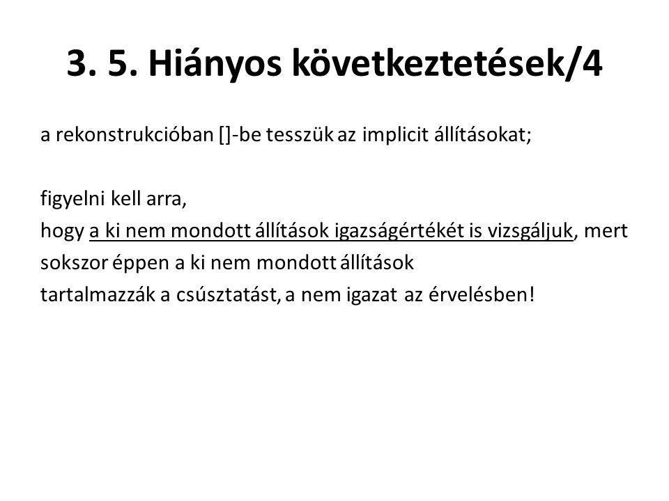 3. 5. Hiányos következtetések/4 a rekonstrukcióban []-be tesszük az implicit állításokat; figyelni kell arra, hogy a ki nem mondott állítások igazságé