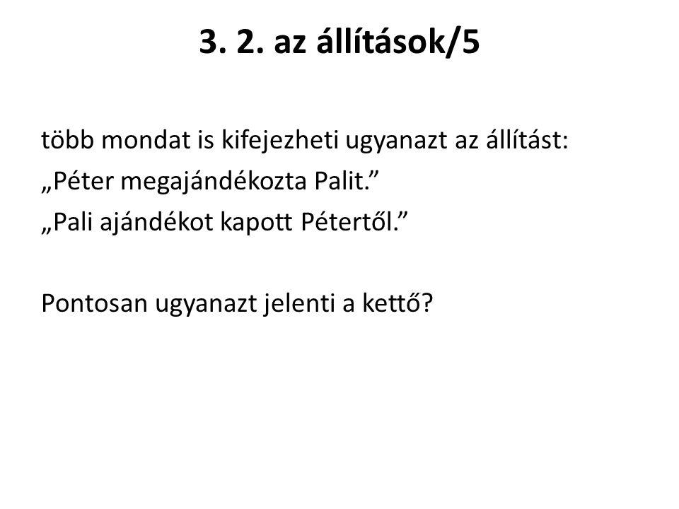 """3. 2. az állítások/5 több mondat is kifejezheti ugyanazt az állítást: """"Péter megajándékozta Palit."""" """"Pali ajándékot kapott Pétertől."""" Pontosan ugyanaz"""