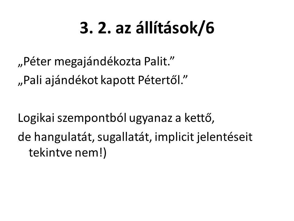 """3. 2. az állítások/6 """"Péter megajándékozta Palit."""" """"Pali ajándékot kapott Pétertől."""" Logikai szempontból ugyanaz a kettő, de hangulatát, sugallatát, i"""