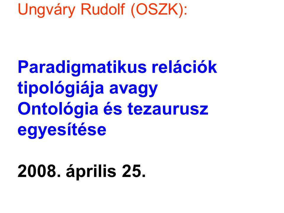Ungváry Rudolf (OSZK): Paradigmatikus relációk tipológiája avagy Ontológia és tezaurusz egyesítése 2008. április 25.