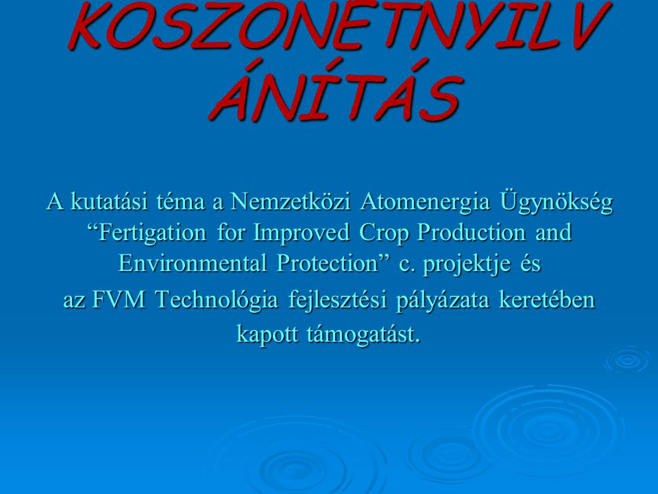 "KÖSZÖNETNYILV ÁNÍTÁS A kutatási téma a Nemzetközi Atomenergia Ügynökség ""Fertigation for Improved Crop Production and Environmental Protection"" c. pro"