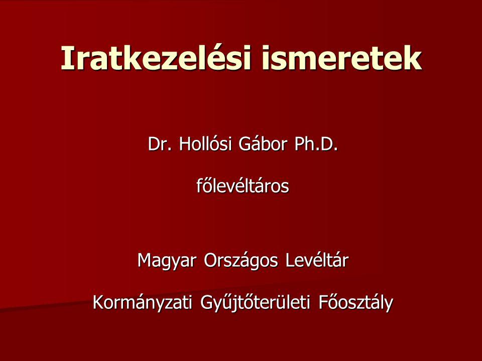 Iratkezelési ismeretek Dr. Hollósi Gábor Ph.D. főlevéltáros Magyar Országos Levéltár Kormányzati Gyűjtőterületi Főosztály