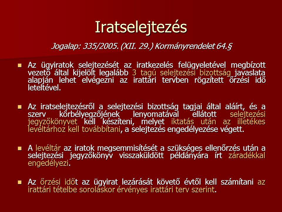 Iratselejtezés Jogalap: 335/2005. (XII. 29.) Kormányrendelet 64.§ Az ügyiratok selejtezését az iratkezelés felügyeletével megbízott vezető által kijel