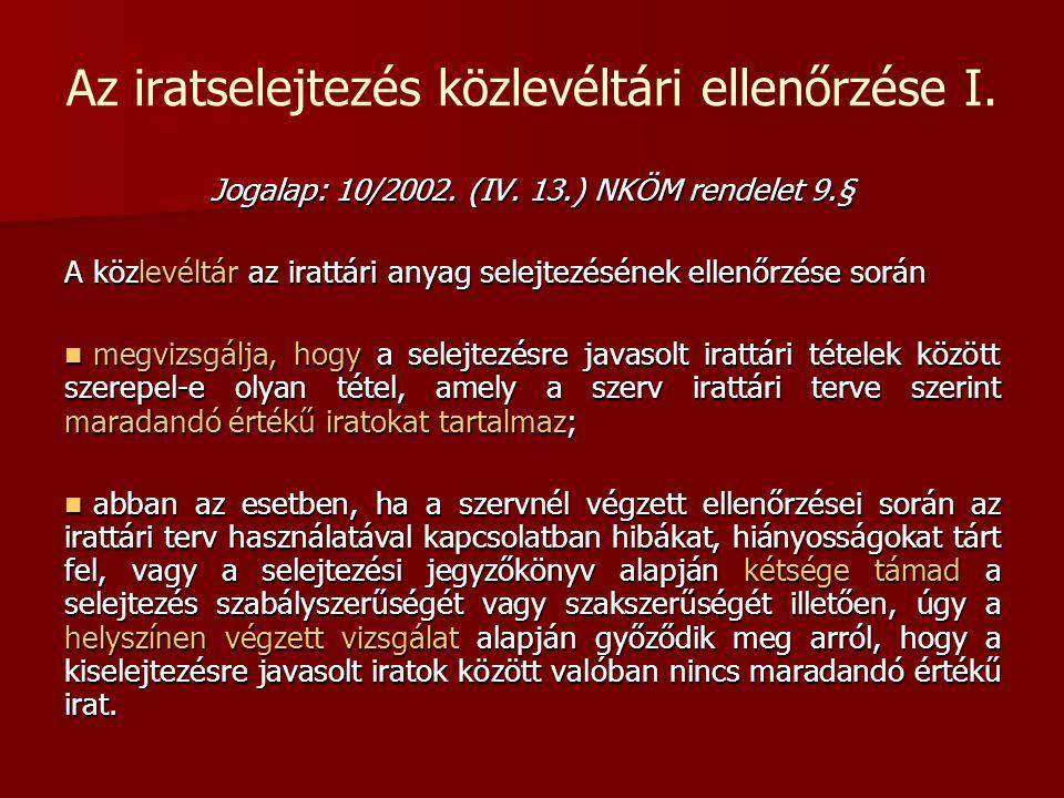 Az iratselejtezés közlevéltári ellenőrzése I. Jogalap: 10/2002. (IV. 13.) NKÖM rendelet 9.§ A közlevéltár az irattári anyag selejtezésének ellenőrzése