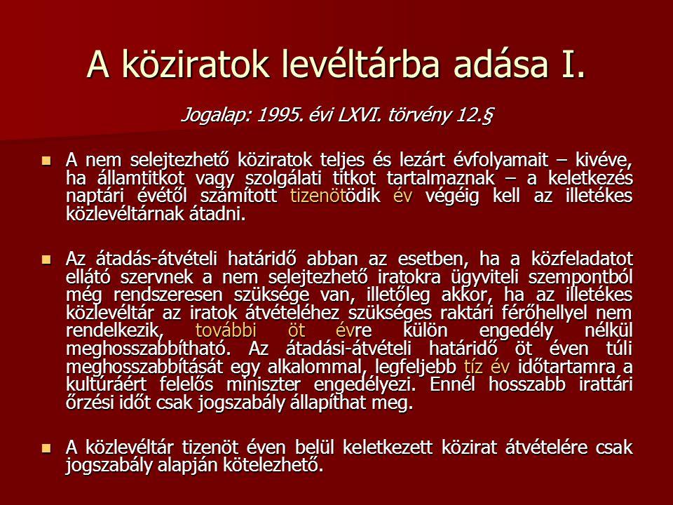 A köziratok levéltárba adása I. Jogalap: 1995. évi LXVI. törvény 12.§ A nem selejtezhető köziratok teljes és lezárt évfolyamait – kivéve, ha államtitk