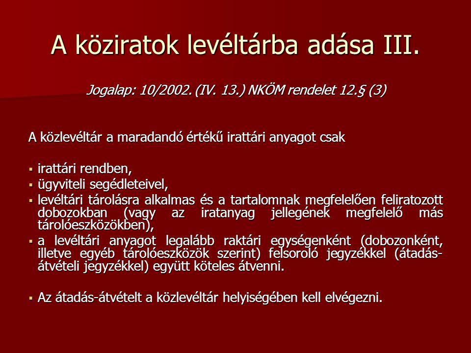 A köziratok levéltárba adása III. Jogalap: 10/2002. (IV. 13.) NKÖM rendelet 12.§ (3) A közlevéltár a maradandó értékű irattári anyagot csak  irattári