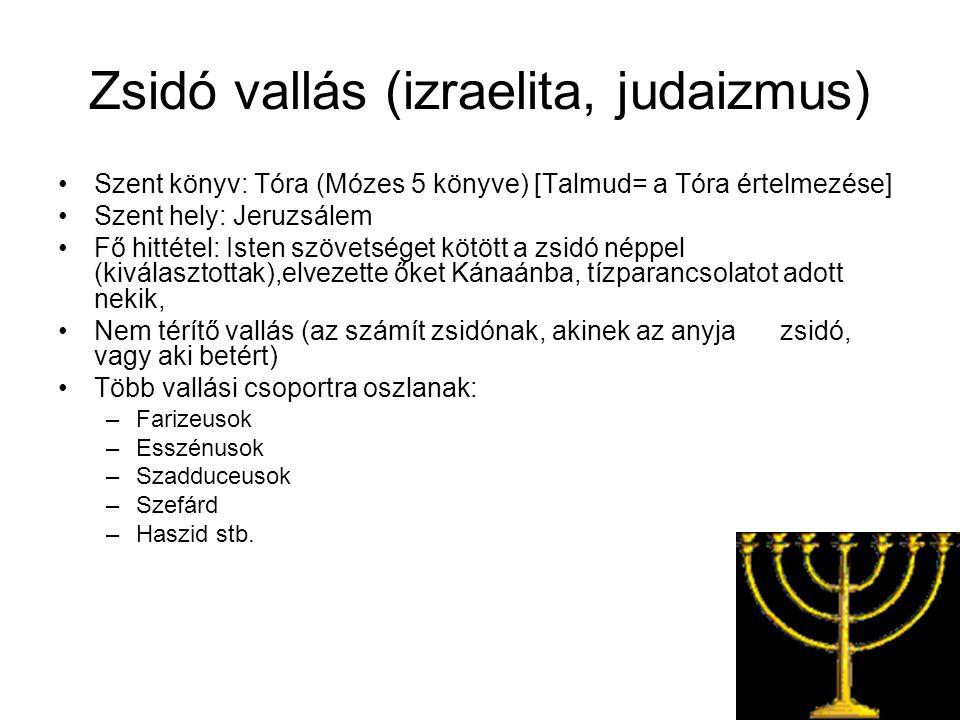Zsidó vallás (izraelita, judaizmus) Szent könyv: Tóra (Mózes 5 könyve) [Talmud= a Tóra értelmezése] Szent hely: Jeruzsálem Fő hittétel: Isten szövetséget kötött a zsidó néppel (kiválasztottak),elvezette őket Kánaánba, tízparancsolatot adott nekik, Nem térítő vallás (az számít zsidónak, akinek az anyja zsidó, vagy aki betért) Több vallási csoportra oszlanak: –Farizeusok –Esszénusok –Szadduceusok –Szefárd –Haszid stb.
