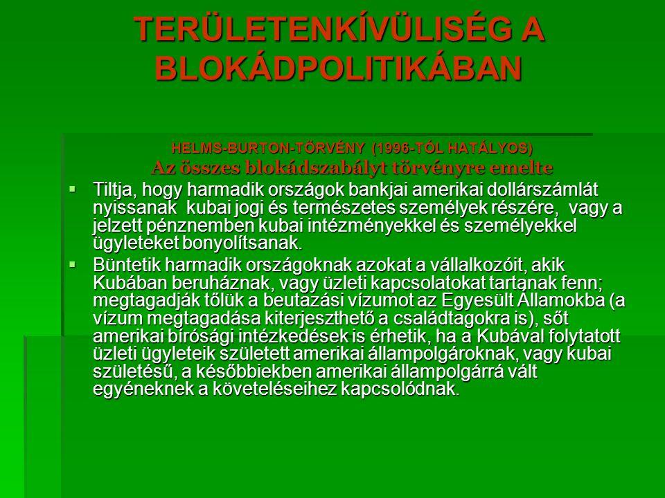 TERÜLETENKÍVÜLISÉG A BLOKÁDPOLITIKÁBAN HELMS-BURTON-TÖRVÉNY (1996-TÓL HATÁLYOS) Az összes blokádszabályt törvényre emelte  Tiltja, hogy harmadik orsz