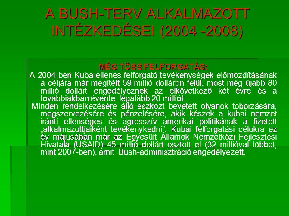 A BUSH-TERV ALKALMAZOTT INTÉZKEDÉSEI (2004 -2008) MÉG TÖBB FELFORGATÁS: A 2004-ben Kuba-ellenes felforgató tevékenységek előmozdításának a céljára már
