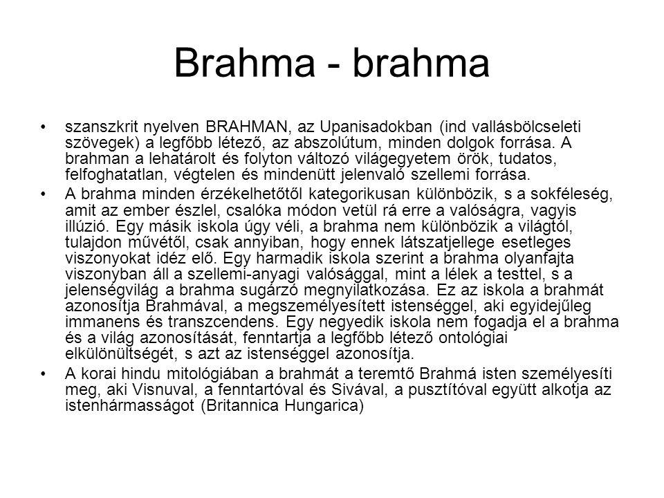 Brahma - brahma szanszkrit nyelven BRAHMAN, az Upanisadokban (ind vallásbölcseleti szövegek) a legfőbb létező, az abszolútum, minden dolgok forrása. A